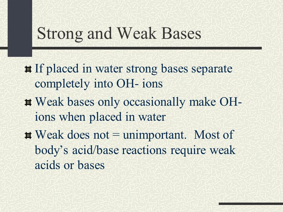 Strong and Weak Bases If placed in water strong bases separate completely into OH- ions Weak bases only occasionally make OH- ions when placed in wate