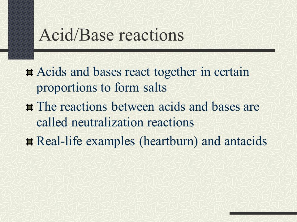 Acid/Base reactions Acids and bases react together in certain proportions to form salts The reactions between acids and bases are called neutralizatio
