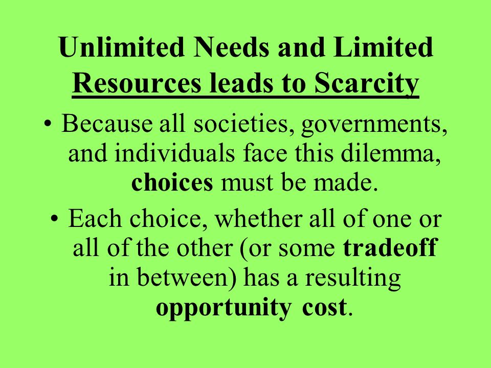 Unlimited Needs and Limited Resources leads to Scarcity Because all societies, governments, and individuals face this dilemma, choices must be made.