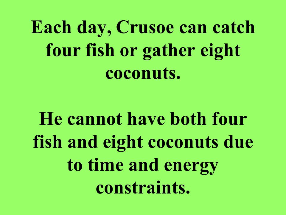 Each day, Crusoe can catch four fish or gather eight coconuts. He cannot have both four fish and eight coconuts due to time and energy constraints.
