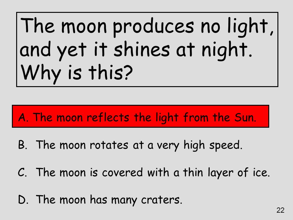 The moon produces no light, and yet it shines at night. Why is this? A. The moon reflects the light from the Sun. B. The moon rotates at a very high s