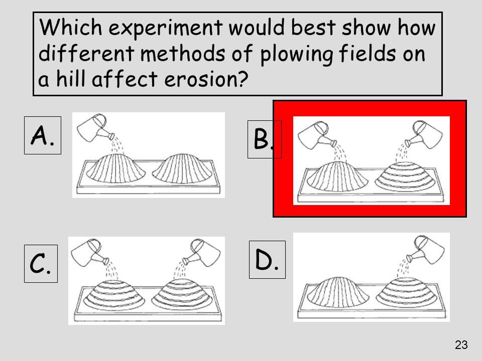 Which experiment would best show how different methods of plowing fields on a hill affect erosion? A. D. C. B. 23