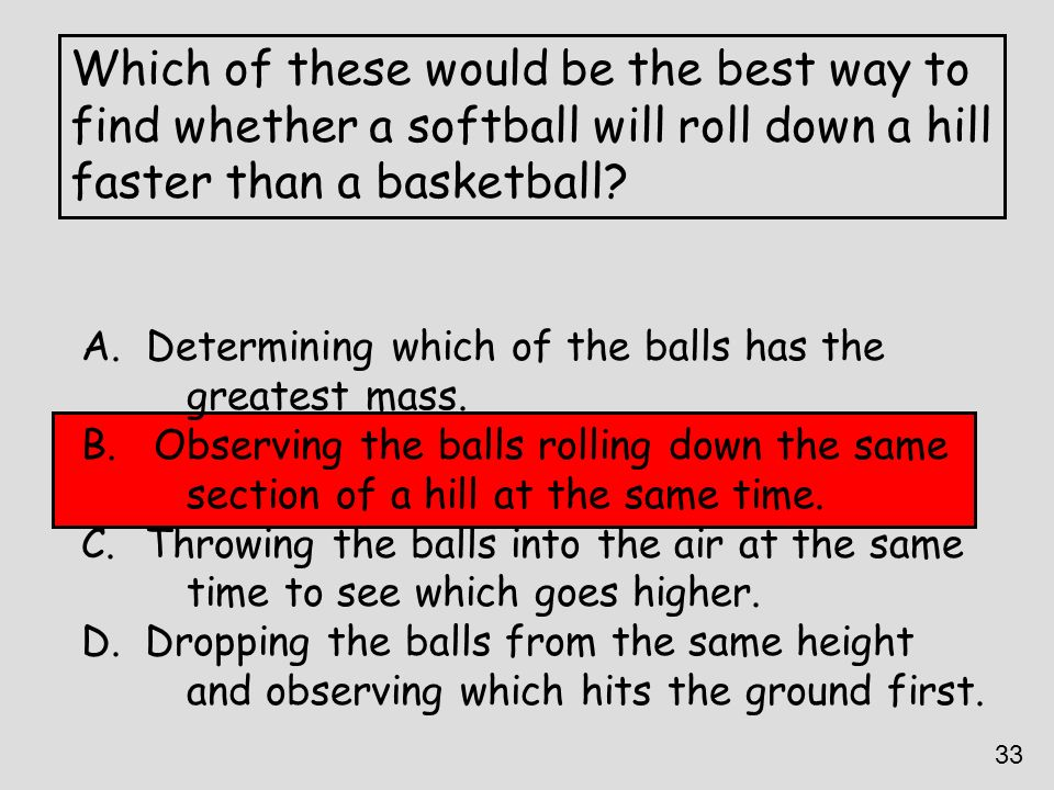 Which of these would be the best way to find whether a softball will roll down a hill faster than a basketball? A. Determining which of the balls has