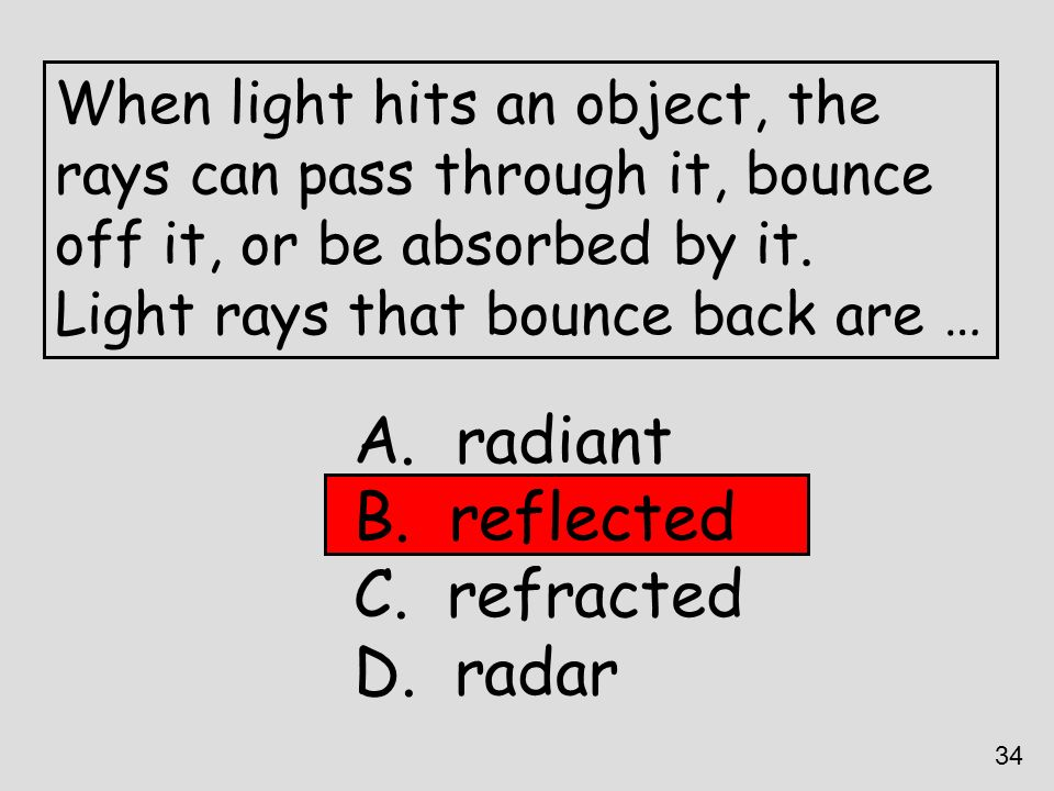 When light hits an object, the rays can pass through it, bounce off it, or be absorbed by it. Light rays that bounce back are … A. radiant B. reflecte
