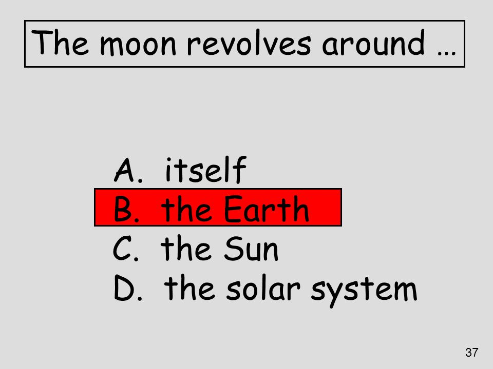 The moon revolves around … A. itself B. the Earth C. the Sun D. the solar system 37