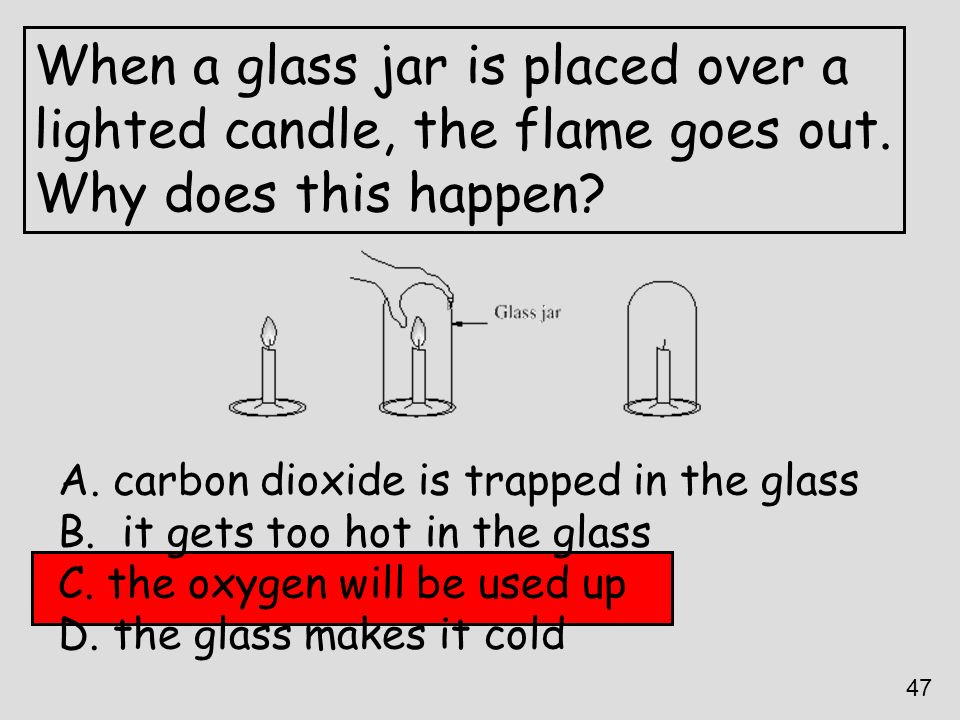 When a glass jar is placed over a lighted candle, the flame goes out. Why does this happen? A. carbon dioxide is trapped in the glass B. it gets too h