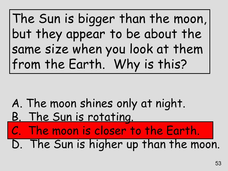 The Sun is bigger than the moon, but they appear to be about the same size when you look at them from the Earth. Why is this? A. The moon shines only