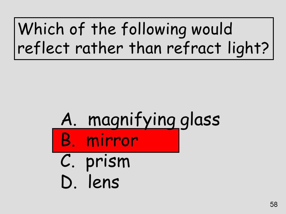 Which of the following would reflect rather than refract light? A. magnifying glass B. mirror C. prism D. lens 58