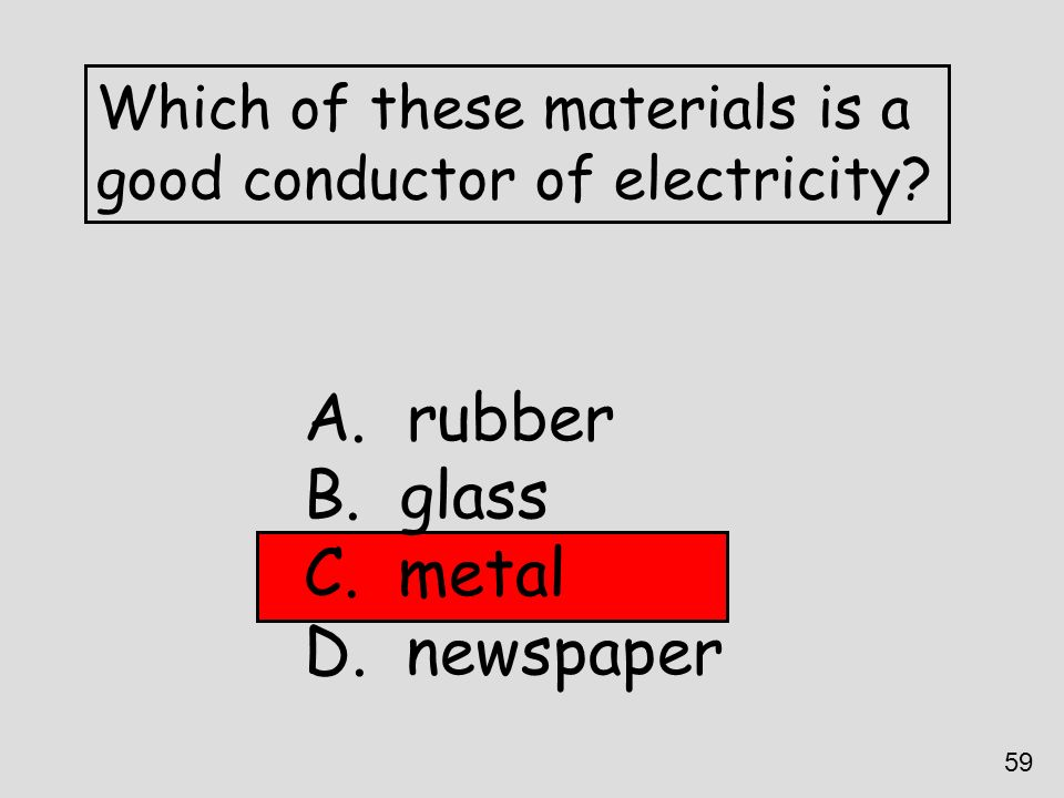 Which of these materials is a good conductor of electricity? A. rubber B. glass C. metal D. newspaper 59