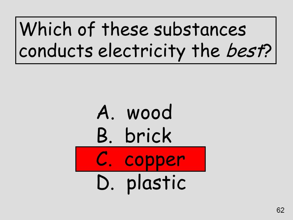 Which of these substances conducts electricity the best? A. wood B. brick C. copper D. plastic 62