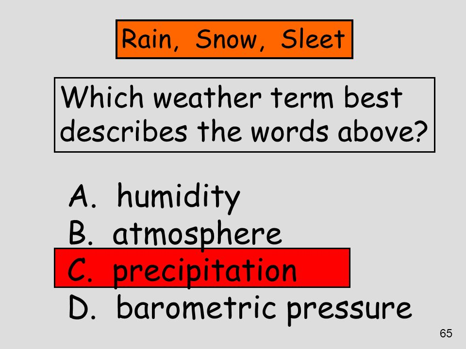 Which weather term best describes the words above? A. humidity B. atmosphere C. precipitation D. barometric pressure Rain, Snow, Sleet 65