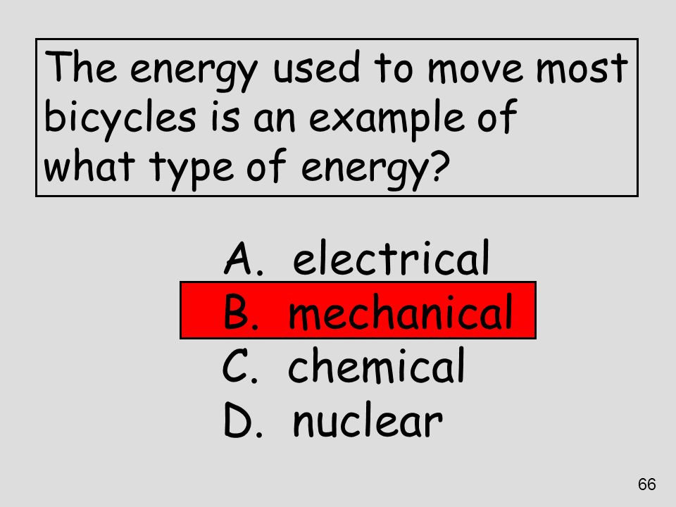 The energy used to move most bicycles is an example of what type of energy? A. electrical B. mechanical C. chemical D. nuclear 66