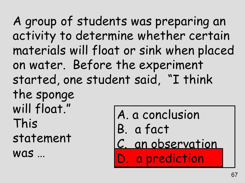 A group of students was preparing an activity to determine whether certain materials will float or sink when placed on water. Before the experiment st