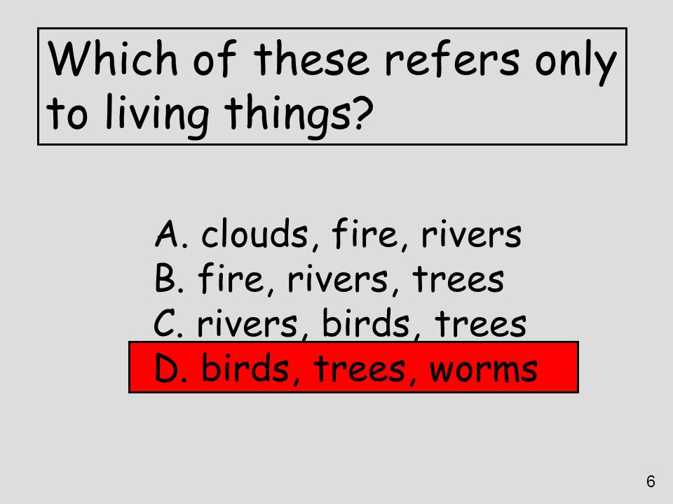 Which of these refers only to living things? A. clouds, fire, rivers B. fire, rivers, trees C. rivers, birds, trees D. birds, trees, worms 6