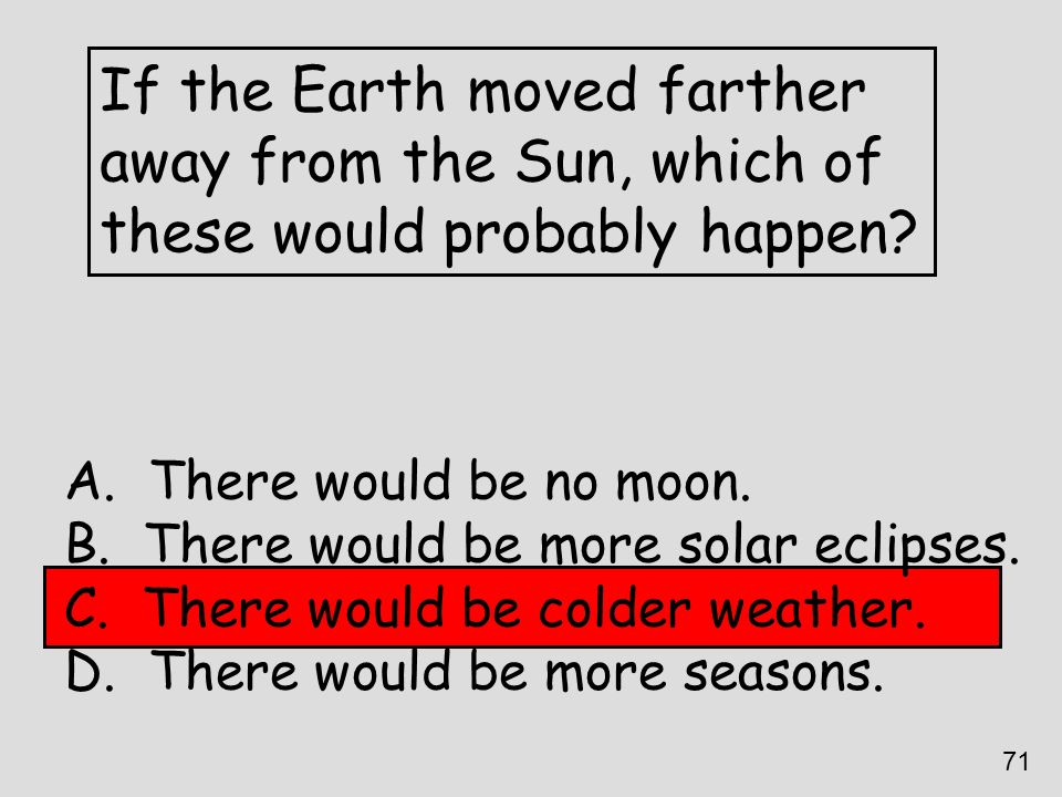 If the Earth moved farther away from the Sun, which of these would probably happen? A. There would be no moon. B. There would be more solar eclipses.