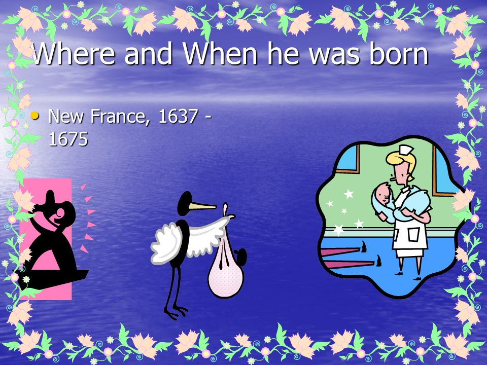 Where and When he was born New France, 1637 - 1675 New France, 1637 - 1675