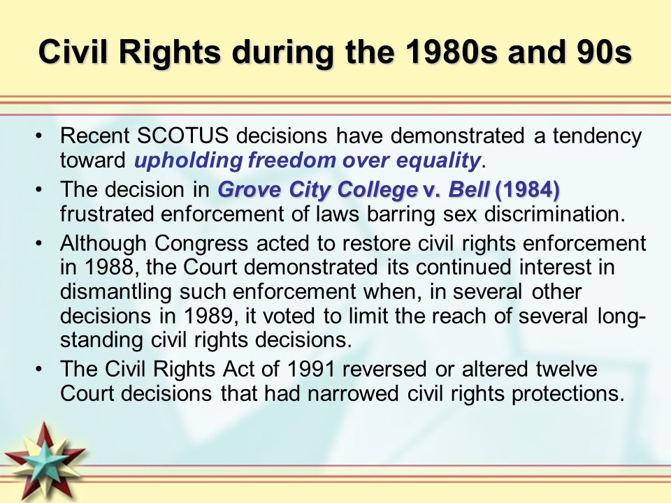 Civil Rights during the 1980s and 90s Recent SCOTUS decisions have demonstrated a tendency toward upholding freedom over equality. Grove City College