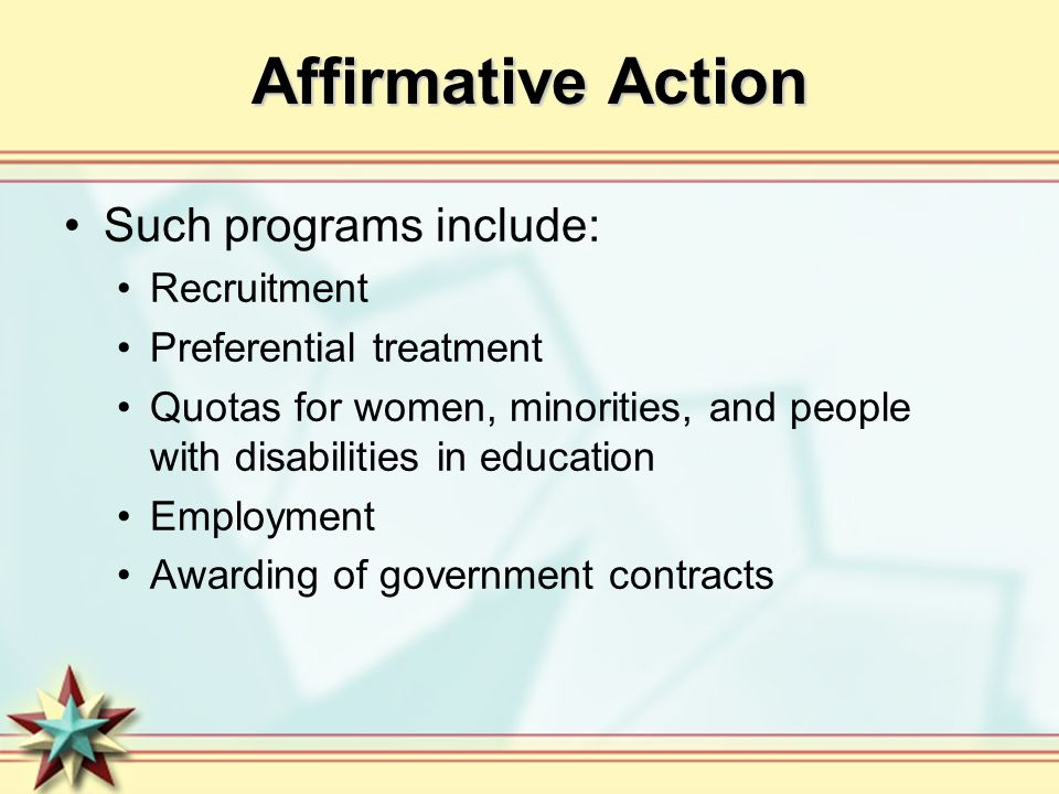 Affirmative Action Such programs include: Recruitment Preferential treatment Quotas for women, minorities, and people with disabilities in education E