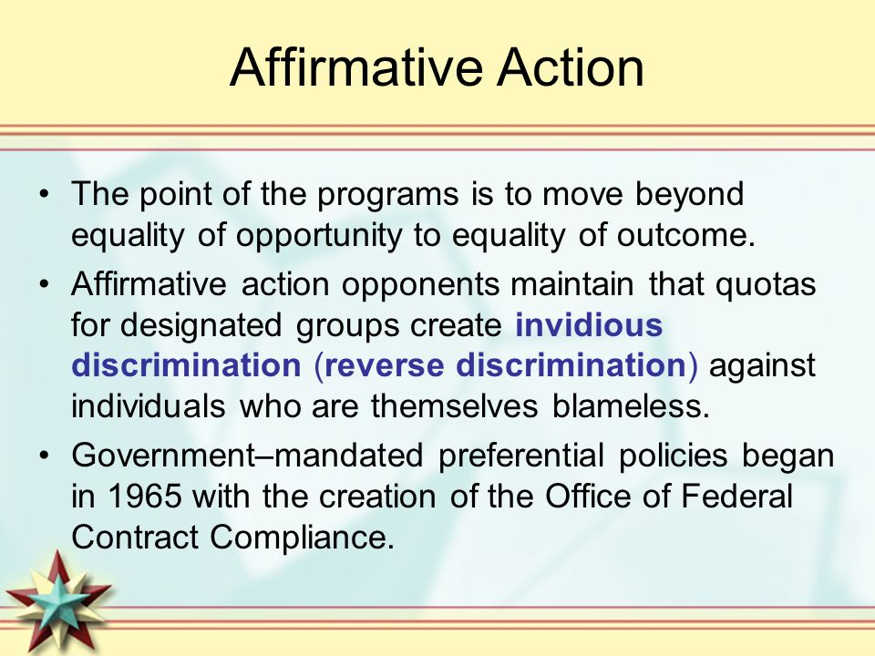 Affirmative Action The point of the programs is to move beyond equality of opportunity to equality of outcome. Affirmative action opponents maintain t