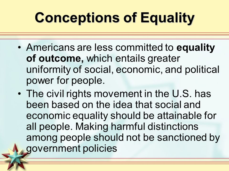 Conceptions of Equality Americans are less committed to equality of outcome, which entails greater uniformity of social, economic, and political power