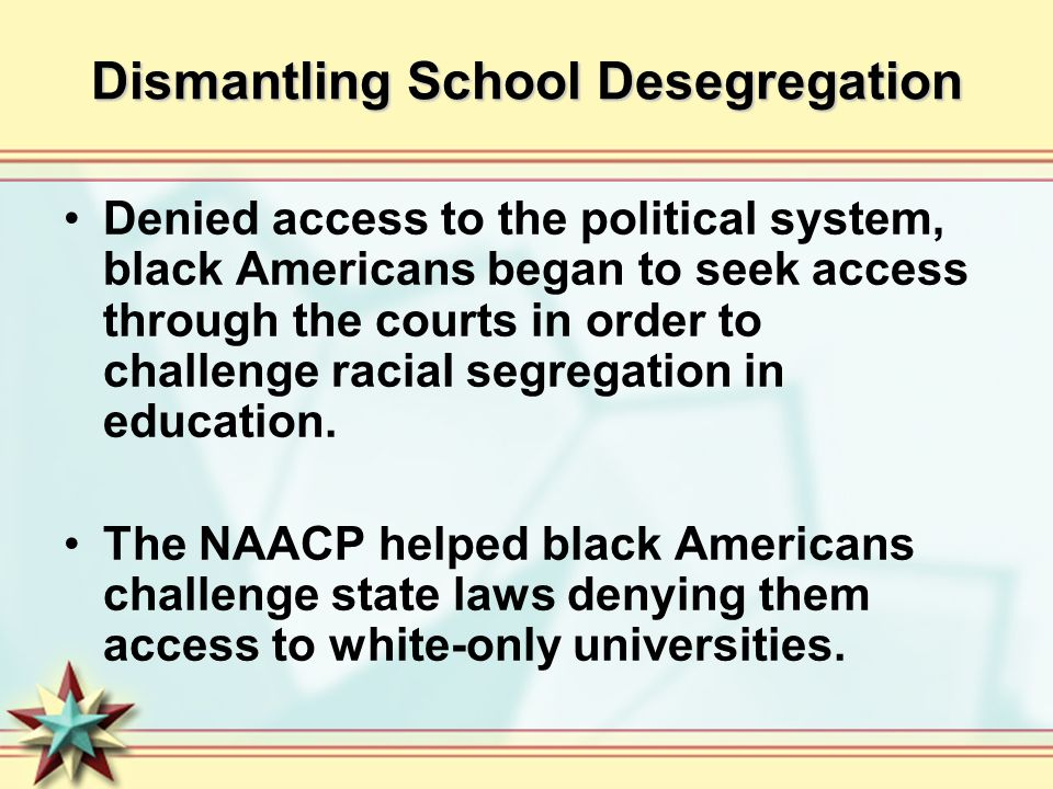 Dismantling School Desegregation Denied access to the political system, black Americans began to seek access through the courts in order to challenge
