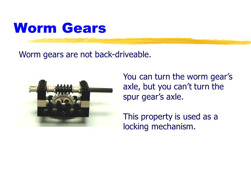 Robotics Academy 2002. All Rights Reserved. Worm Gears Worm gears are not back-driveable. You can turn the worm gears axle, but you cant turn the spur