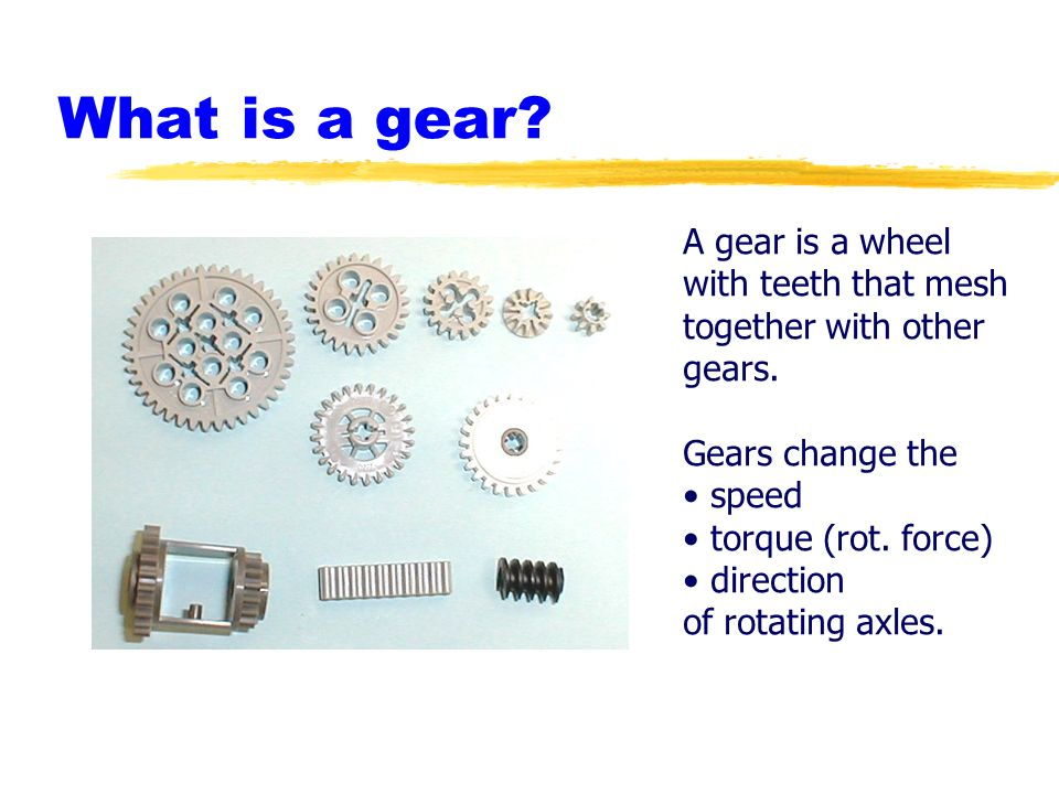 Robotics Academy 2002. All Rights Reserved. What is a gear? A gear is a wheel with teeth that mesh together with other gears. Gears change the speed t