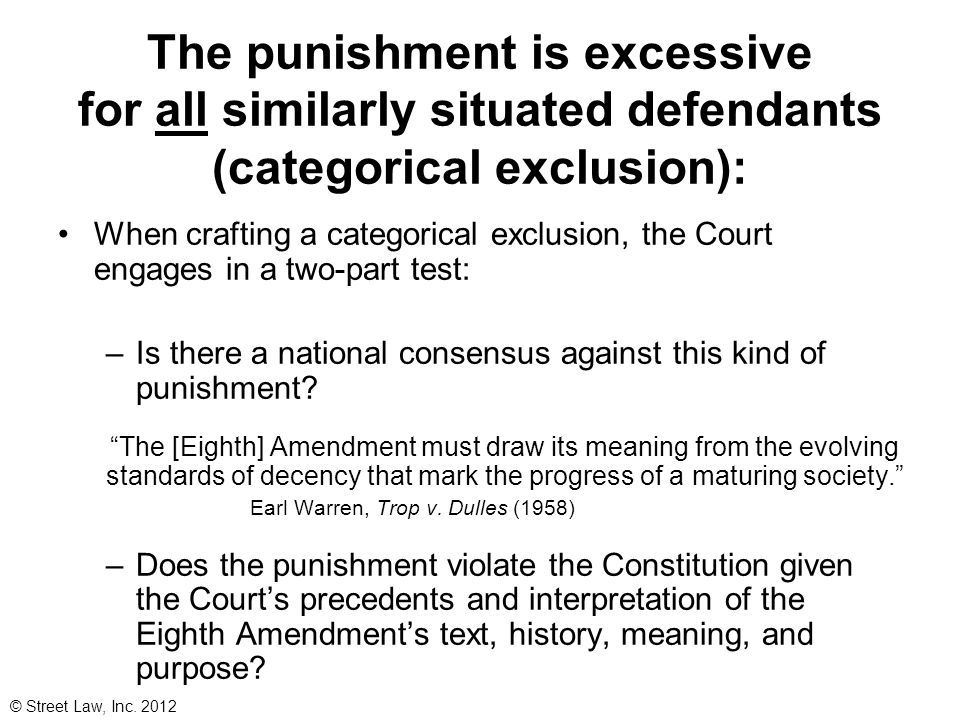 Categorical Exclusions of the Eighth Amendment Extreme punishment has been prohibited based on… The crime committed: No executions for non-homicide crime (Kennedy v.