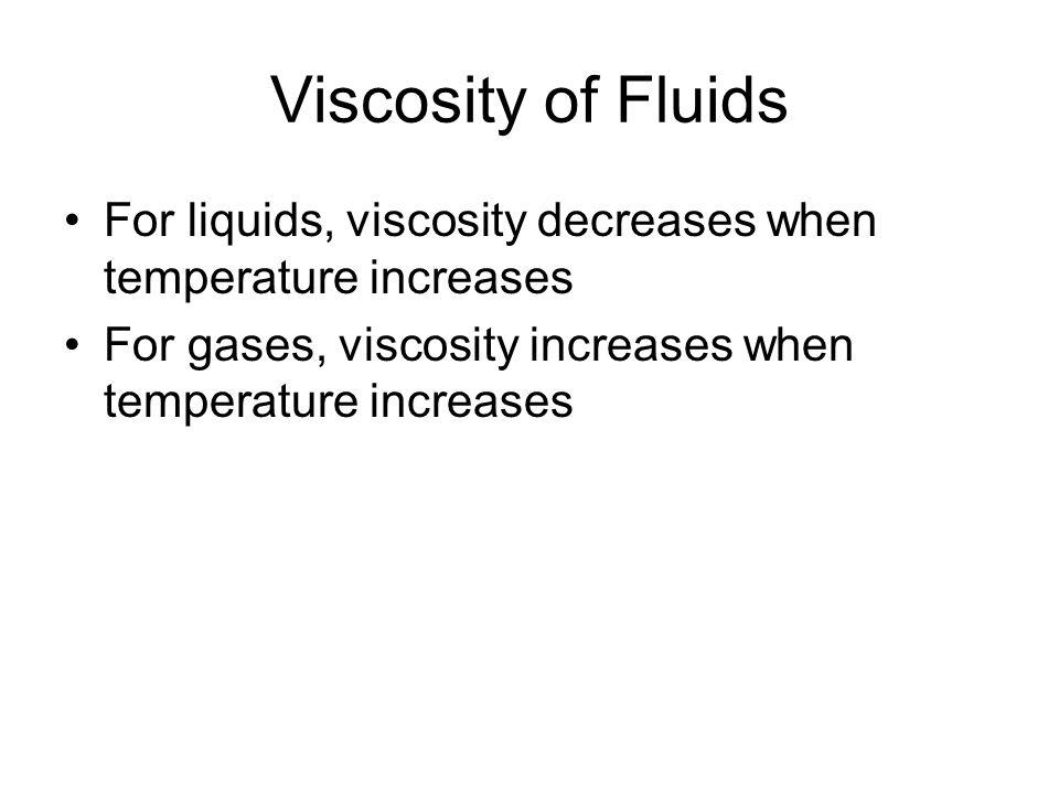 Viscosity of Fluids For liquids, viscosity decreases when temperature increases For gases, viscosity increases when temperature increases