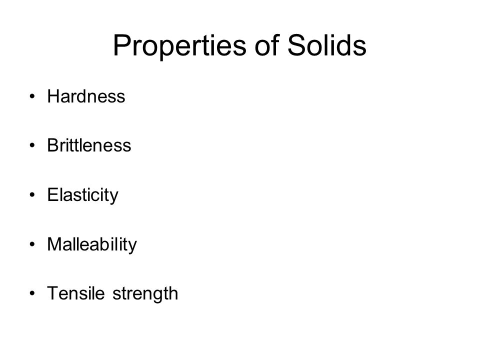 Properties of Solids Hardness Brittleness Elasticity Malleability Tensile strength