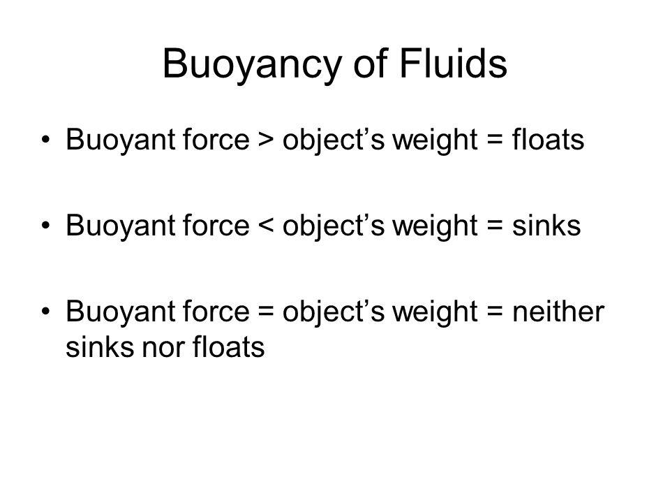 Buoyancy of Fluids Buoyant force > objects weight = floats Buoyant force < objects weight = sinks Buoyant force = objects weight = neither sinks nor f