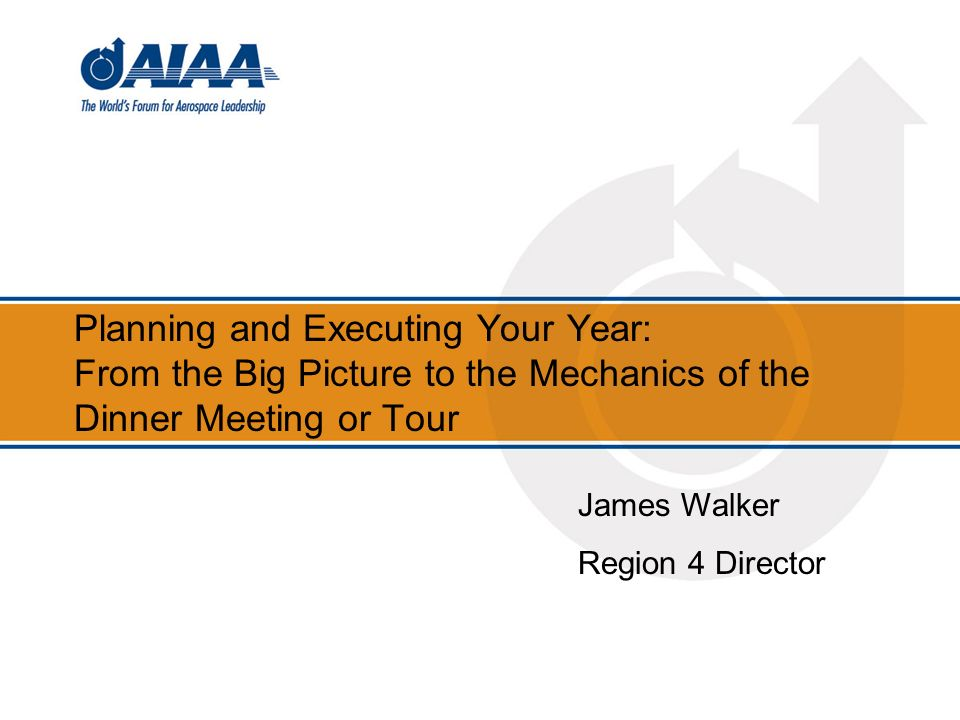 Planning and Executing Your Year: From the Big Picture to the Mechanics of the Dinner Meeting or Tour James Walker Region 4 Director