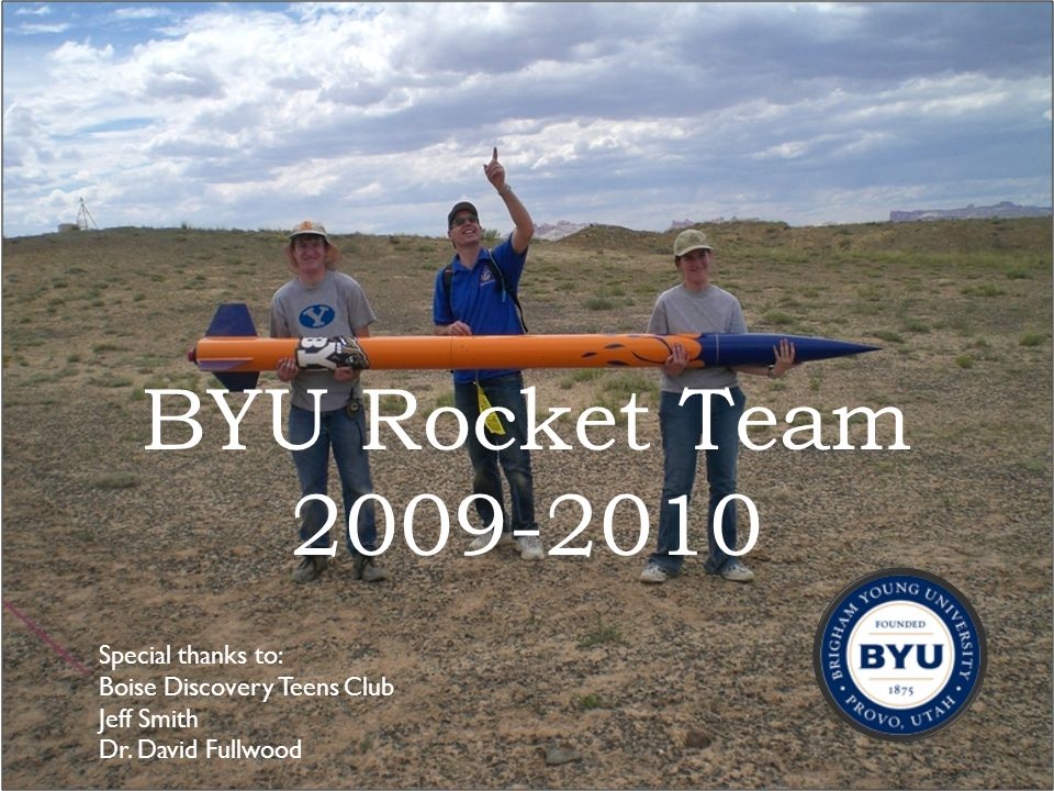 BYU Rocket Team 2009-2010 1 Special thanks to: Boise Discovery Teens Club Jeff Smith Dr. David Fullwood