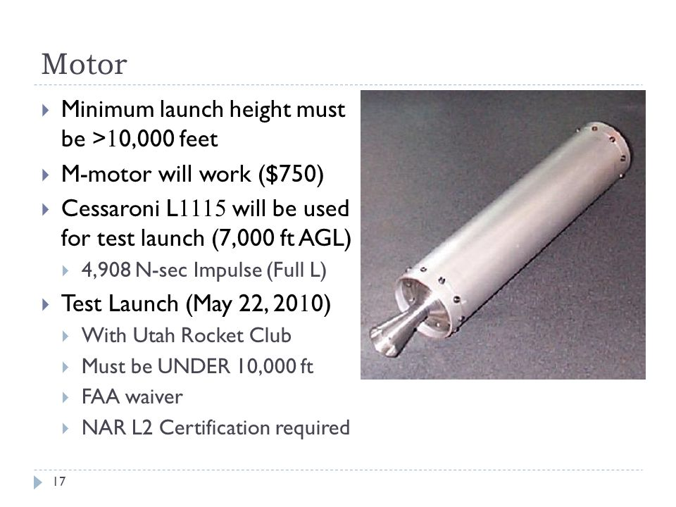 Motor Minimum launch height must be > 1 0,000 feet M-motor will work ($750) Cessaroni L 1115 will be used for test launch (7,000 ft AGL) 4,908 N-sec I