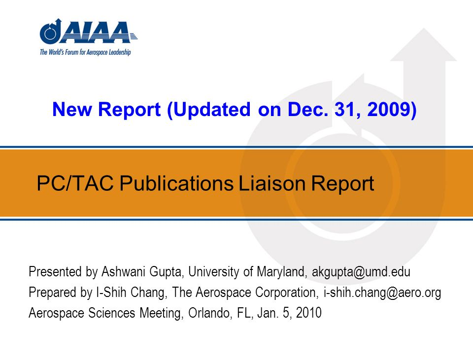 PC/TAC Publications Liaison Report Presented by Ashwani Gupta, University of Maryland, akgupta@umd.edu Prepared by I-Shih Chang, The Aerospace Corporation, i-shih.chang@aero.org Aerospace Sciences Meeting, Orlando, FL, Jan.