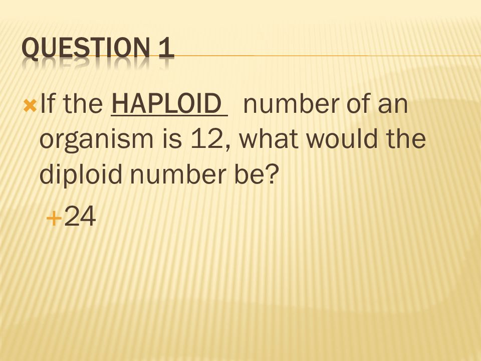 If the HAPLOID number of an organism is 12, what would the diploid number be? 24