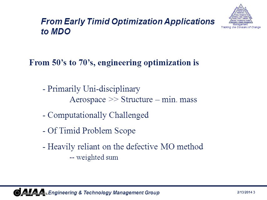 2/13/ Engineering & Technology Management Group Engineering Technology Management Tracking the Constant of Change Management History Society Legal Aspects LogisticsSupply Chain Systems Engineering Economics Risk Technical Information Multidiscipline Design Product Development From Early Timid Optimization Applications to MDO From 50s to 70s, engineering optimization is - Primarily Uni-disciplinary Aerospace >> Structure – min.