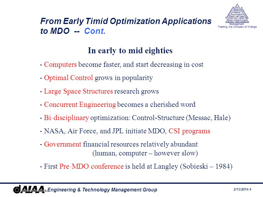 2/13/ Engineering & Technology Management Group Engineering Technology Management Tracking the Constant of Change Management History Society Legal Aspects LogisticsSupply Chain Systems Engineering Economics Risk Technical Information Multidiscipline Design Product Development From Early Timid Optimization Applications to MDO -- Cont.
