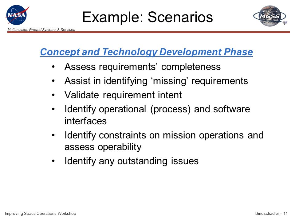 Multimission Ground Systems & Services Improving Space Operations WorkshopBindschadler – 11 Assess requirements completeness Assist in identifying missing requirements Validate requirement intent Identify operational (process) and software interfaces Identify constraints on mission operations and assess operability Identify any outstanding issues Concept and Technology Development Phase Example: Scenarios