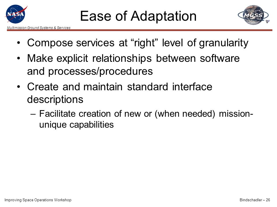 Multimission Ground Systems & Services Ease of Adaptation Compose services at right level of granularity Make explicit relationships between software