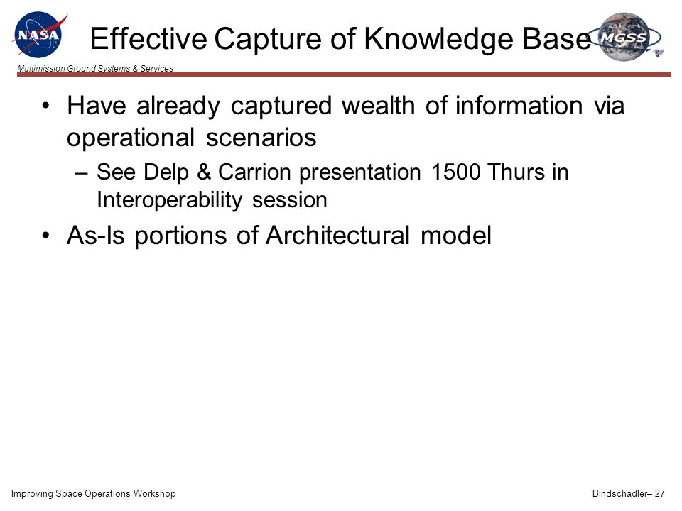 Multimission Ground Systems & Services Effective Capture of Knowledge Base Have already captured wealth of information via operational scenarios –See Delp & Carrion presentation 1500 Thurs in Interoperability session As-Is portions of Architectural model Improving Space Operations WorkshopBindschadler– 27