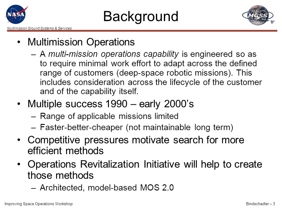 Multimission Ground Systems & Services Background Multimission Operations –A multi-mission operations capability is engineered so as to require minimal work effort to adapt across the defined range of customers (deep-space robotic missions).