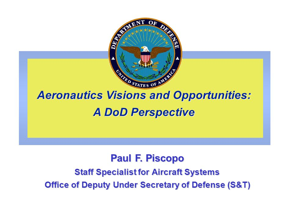 AERONAUTICS SCIENCE & TECHNOLOGY The DoD Environment Is Changing (1999-2001) New and significant forces are impacting the DoD aeronautics S&T program Service Readiness and Modernization are driving S&T budgets (and priorities) Army Transformation/Future Naval Capabilities (FNCs)/Air Force Migration-to-Space The role and importance of aircraft in the Joint Warfighting Objectives and Plans are not always recognized or clearly visible (platform vs payload capability issue) Reductions in DoD/NASA aeronautics investments driving increased dependency/partnering Budgetary instabilities have produced significant programmatic turmoil Re-scoped/re-structured the Fixed Wing Vehicle Program (lost 25% of AF workforce ) Turbine Engine (IHPTET) Program delayed 8 years with FY00 submittal (restored by OSD) Hypersonic propulsion technology eliminated with FY00 submittal (restored by OSD) Major reductions in Aircraft Power investments after FY03 (new focus is on weapons/space power) … And misconceptions still abound Perception that there is little system-level capability left to be gained by advancement in aircraft and engine technologies--were operating in the margins Services have historically funded this technology, and will continue to do so -- low priority Industry will pick up the funding slack because of strong commercial relevance