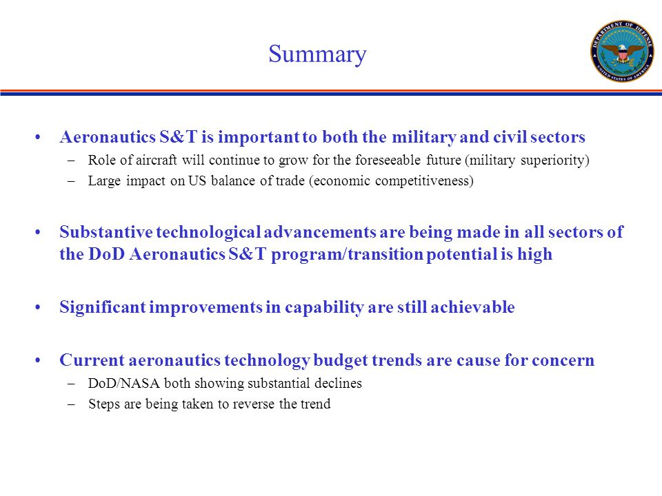 Summary Aeronautics S&T is important to both the military and civil sectors –Role of aircraft will continue to grow for the foreseeable future (military superiority) –Large impact on US balance of trade (economic competitiveness) Substantive technological advancements are being made in all sectors of the DoD Aeronautics S&T program/transition potential is high Significant improvements in capability are still achievable Current aeronautics technology budget trends are cause for concern –DoD/NASA both showing substantial declines –Steps are being taken to reverse the trend