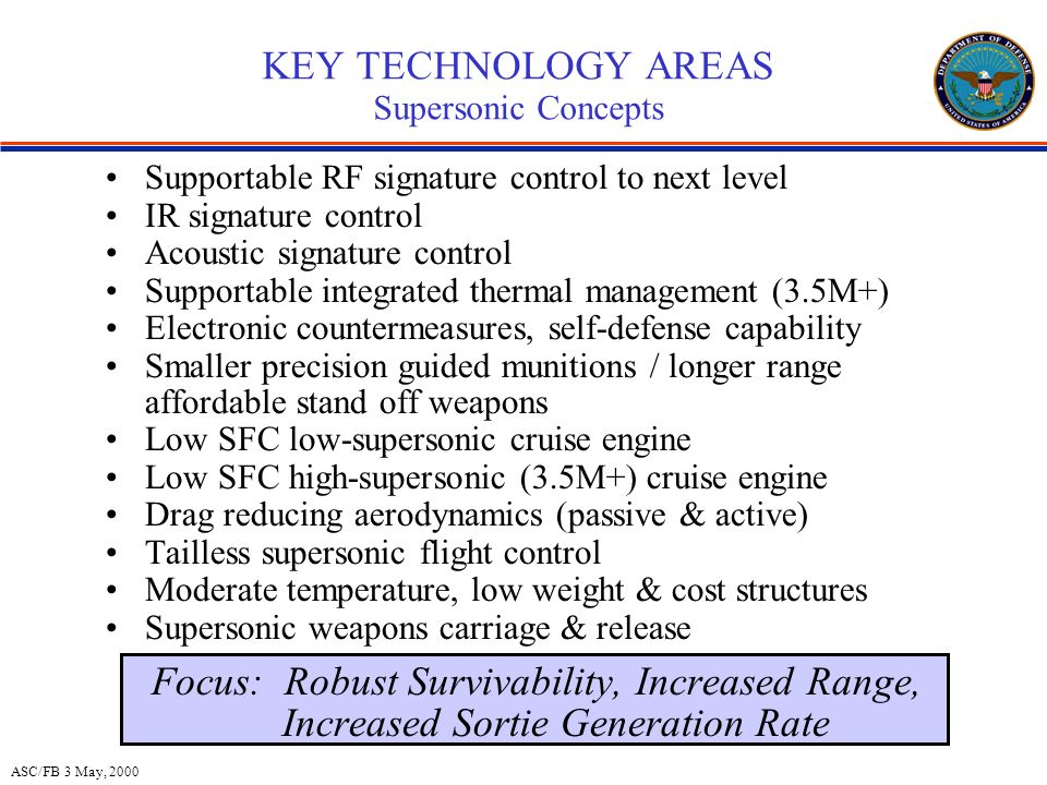 ASC/FB 3 May, 2000 KEY TECHNOLOGY AREAS Supersonic Concepts Supportable RF signature control to next level IR signature control Acoustic signature control Supportable integrated thermal management (3.5M+) Electronic countermeasures, self-defense capability Smaller precision guided munitions / longer range affordable stand off weapons Low SFC low-supersonic cruise engine Low SFC high-supersonic (3.5M+) cruise engine Drag reducing aerodynamics (passive & active) Tailless supersonic flight control Moderate temperature, low weight & cost structures Supersonic weapons carriage & release Focus: Robust Survivability, Increased Range, Increased Sortie Generation Rate