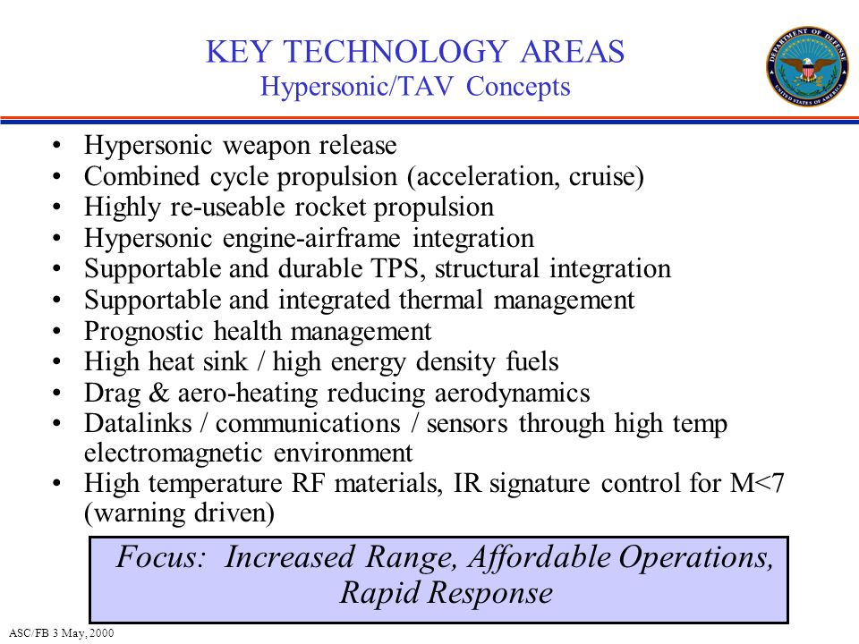 ASC/FB 3 May, 2000 KEY TECHNOLOGY AREAS Hypersonic/TAV Concepts Hypersonic weapon release Combined cycle propulsion (acceleration, cruise) Highly re-useable rocket propulsion Hypersonic engine-airframe integration Supportable and durable TPS, structural integration Supportable and integrated thermal management Prognostic health management High heat sink / high energy density fuels Drag & aero-heating reducing aerodynamics Datalinks / communications / sensors through high temp electromagnetic environment High temperature RF materials, IR signature control for M<7 (warning driven) Focus: Increased Range, Affordable Operations, Rapid Response