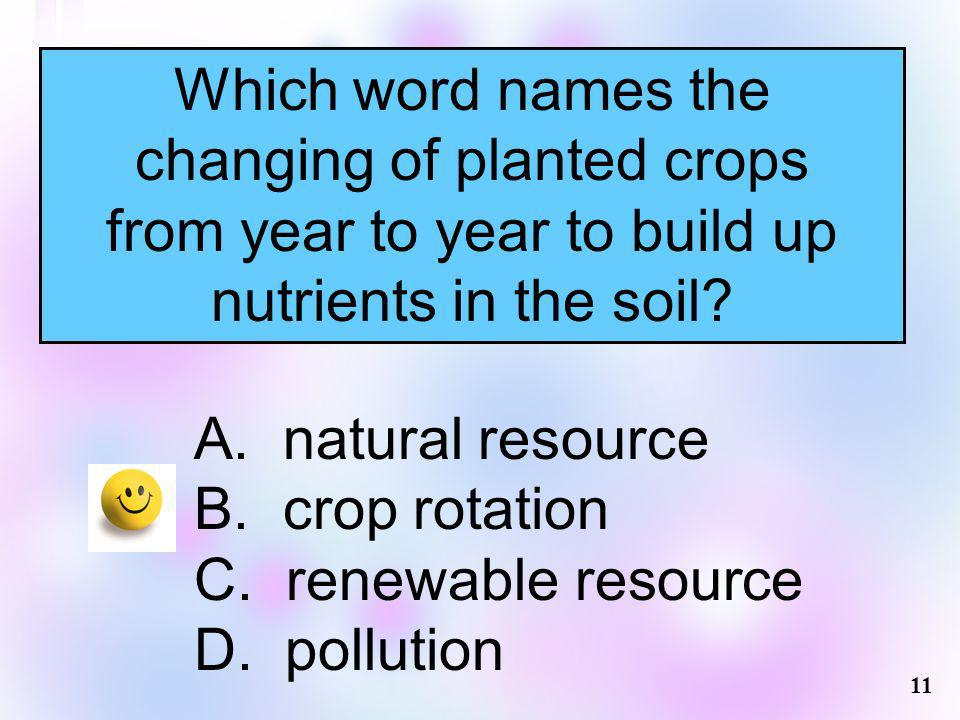 Which word names the changing of planted crops from year to year to build up nutrients in the soil? A. natural resource B. crop rotation C. renewable