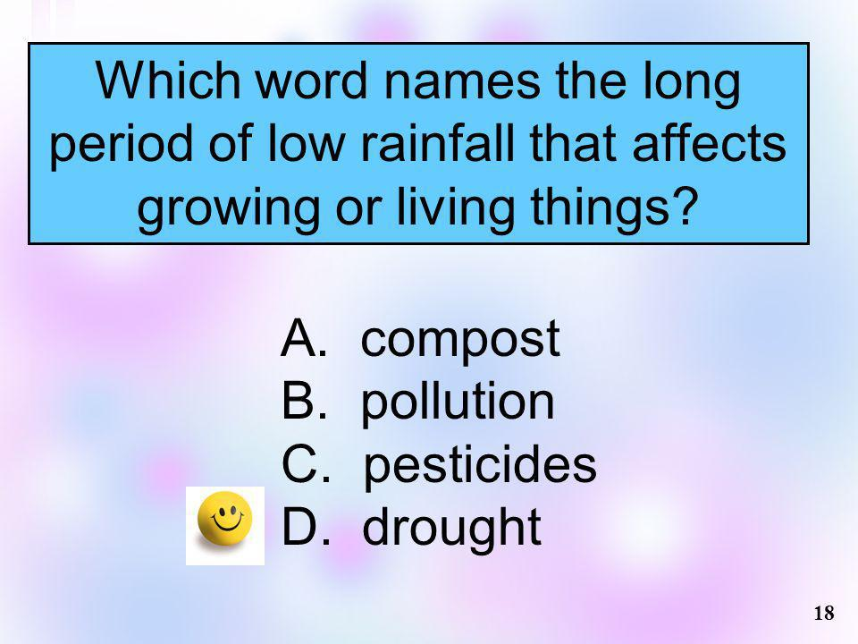 Which word names the long period of low rainfall that affects growing or living things? A. compost B. pollution C. pesticides D. drought 18
