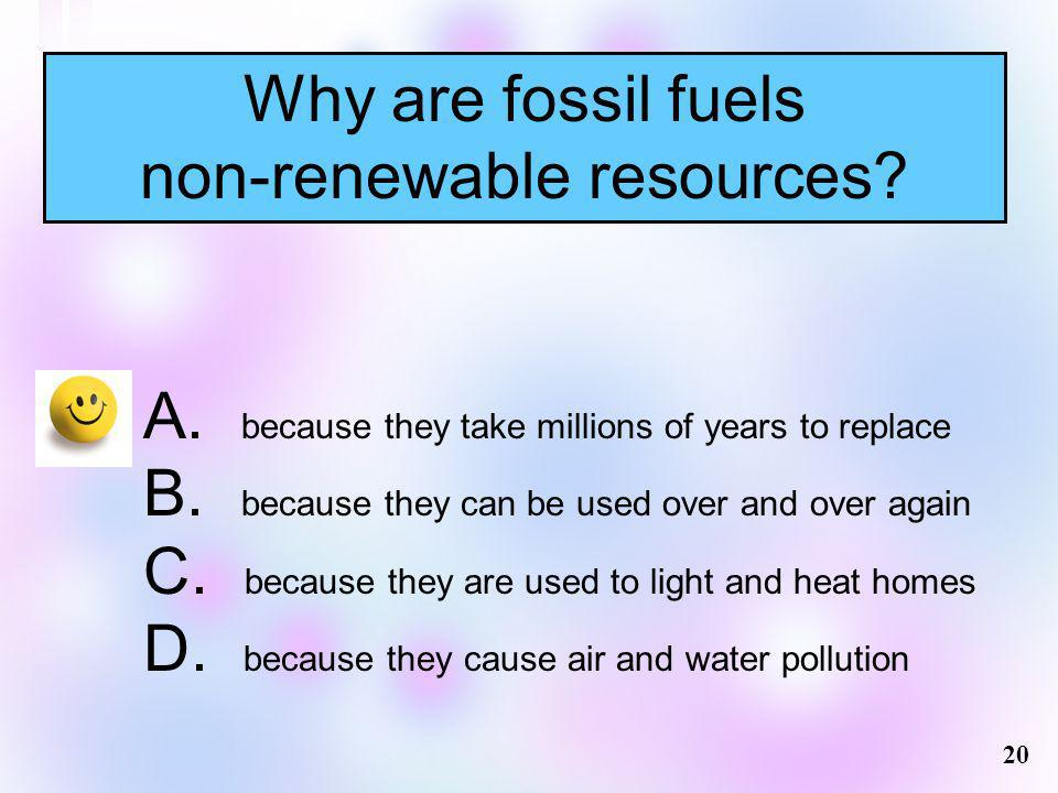 Why are fossil fuels non-renewable resources? A. because they take millions of years to replace B. because they can be used over and over again C. bec
