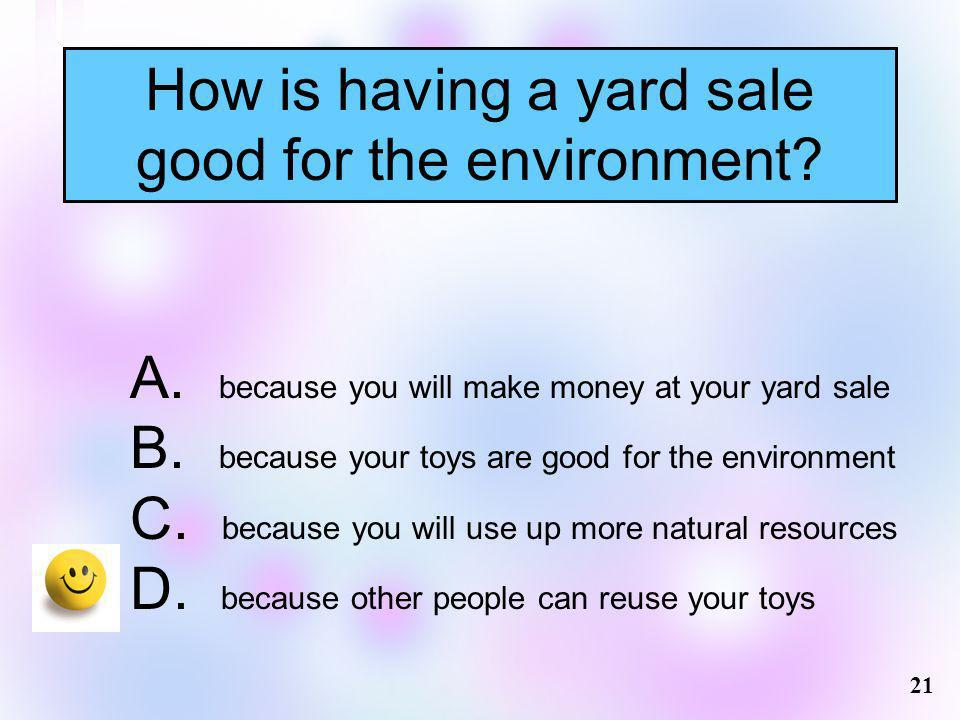 How is having a yard sale good for the environment? 21 A. because you will make money at your yard sale B. because your toys are good for the environm